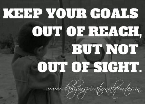 Keep your goals out of reach, but not out of sight. ~ Anonymous ...