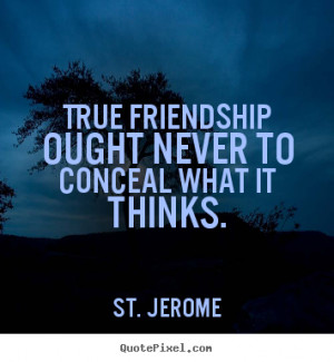 st jerome quotes true friendship ought never to conceal what it thinks ...