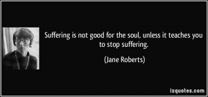 Suffering is not good for the soul, unless it teaches you to stop ...