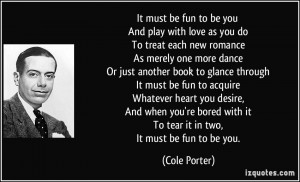 It must be fun to be you And play with love as you do To treat each ...