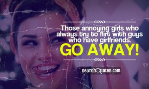annoying girls who always try to flirt with guys who have girlfriends ...