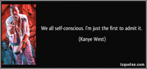 We all self-conscious. I'm just the first to admit it. - Kanye West
