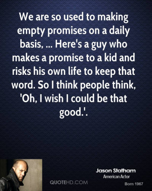 empty promises on a daily basis, ... Here's a guy who makes a promise ...