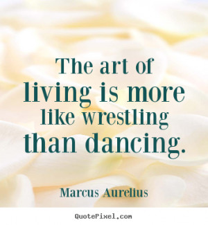 Life quotes - The art of living is more like wrestling than dancing.