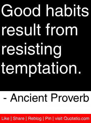 Good habits result from resisting temptation. – Ancient Proverb