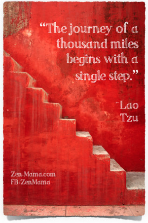 The journey of a thousand miles begins with a single step. ~Lao Tzu