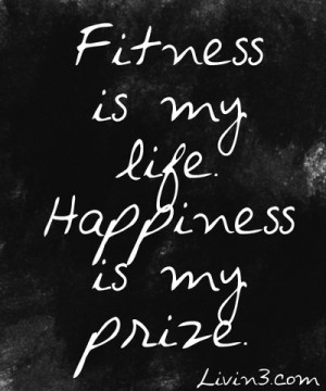 Fitness is my life. Happiness is my prize. Fitness Quote