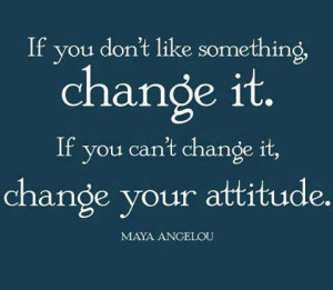If you don't like something, change it. If you can't change it, change ...