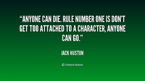 Anyone can die. Rule number one is don't get too attached to a ...