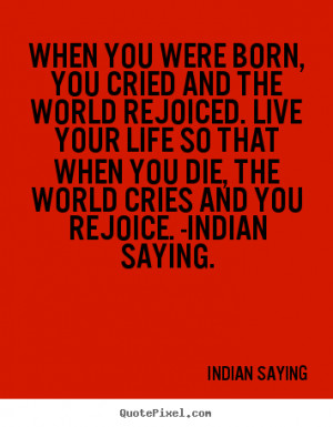 ... and you rejoice. -Indian saying. - Indian Saying. View more images