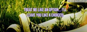 treat me like an option... i'll leave you like a choice!!! , Pictures