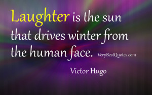 Laughter is the sun that drives winter from the human face. Victor ...