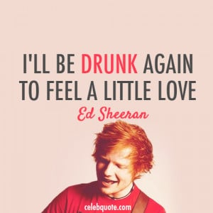 Ed Sheeran, Drunk Quote (About celebquote, drunk, love) | We Heart It