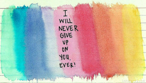 will never give up on you. Ever!