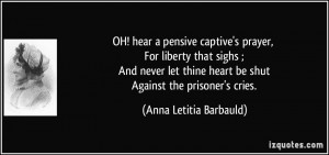 OH! hear a pensive captive's prayer, For liberty that sighs ; And ...