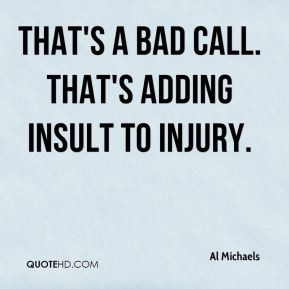 Al Michaels - That's a bad call. That's adding insult to injury.