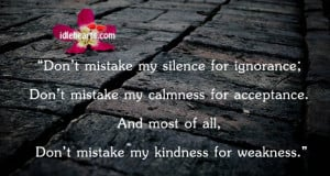 ... acceptance. And most of all, don't mistake my kindness for weakness