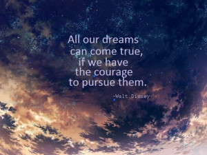 ... -All-our-dreams-can-come-true-if-we-have-the-courage-to-pursue-them