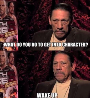 Danny Trejo. A true method actor.