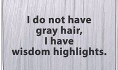... Hair, Gray Hair, Laughing, Wisdom Highlights, Quotes, So True, Funny