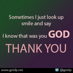 ... just look up smile and say I know that was you GOD THANK YOU