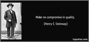 Make no compromise in quality. - Henry E. Steinway