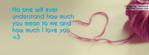 No one will ever understand how much you mean to me and how much I ...