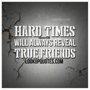 Hard times will always reveal true friends.