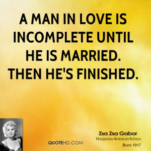man in love is incomplete until he is married. Then he's finished.