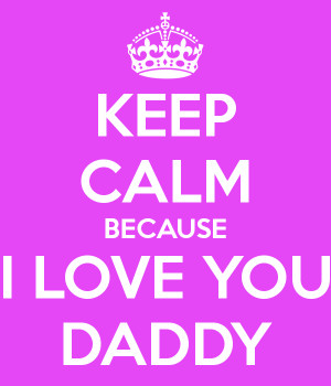 keep calm because i love you daddy