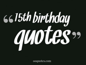 ... 15th birthday wishes? here you'll find some 15th birthday quotes
