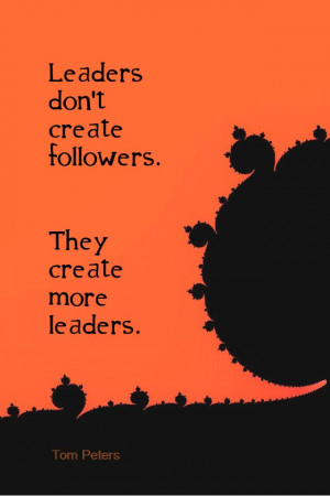 ... Leaders don't create followers. They create more leaders. - Tom Peters