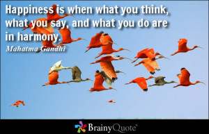 Happiness is when what you think, what you say, and what you do are in ...