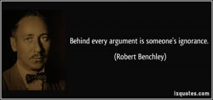 Behind every argument is someone's ignorance. - Robert Benchley