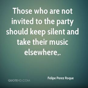 Felipe Perez Roque - Those who are not invited to the party should ...