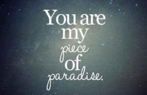 You are my piece of paradise♥