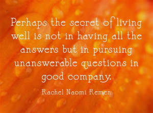 Perhaps the secret of living well is not in having all the answers but ...