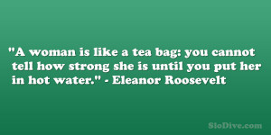 """... strong she is until you put her in hot water."""" – Eleanor Roosevelt"""