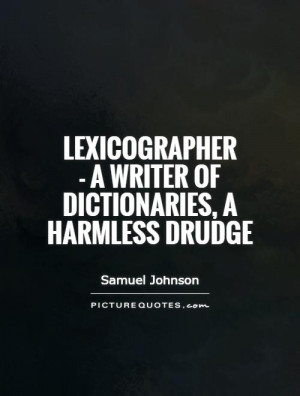 ... writer of dictionaries, a harmless drudge Picture Quote #1