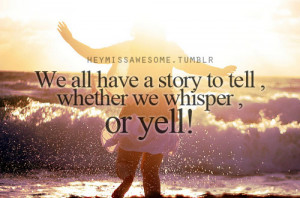 """We all have a story to tell ,whether we whisper , or yell."""" quote ..."""
