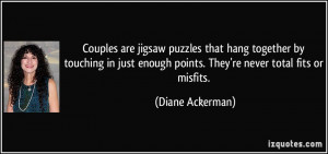 Couples are jigsaw puzzles that hang together by touching in just ...