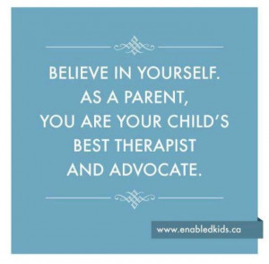 Believe in yourself. As a parent, you are your child 's best therapist ...