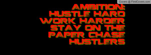 AMBITION: HUSTLE HARD WORK HARDER STAY ON THE PAPER CHASE HUSTLERS ...
