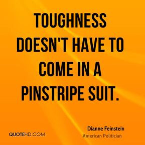 Dianne Feinstein - Toughness doesn't have to come in a pinstripe suit.