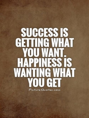 ... what you want. Happiness is wanting what you get Picture Quote #1
