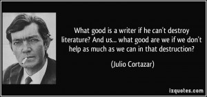 ... we don't help as much as we can in that destruction? - Julio Cortazar