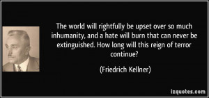The world will rightfully be upset over so much inhumanity, and a hate ...