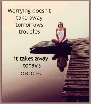 Worrying doesn't take away tomorrow's troubles. it takes away ...