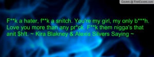 hater, f**k a snitch. You're my girl, my only b***h. Love you ...