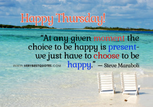 At any given moment the choice to be happy is present- we just have to ...